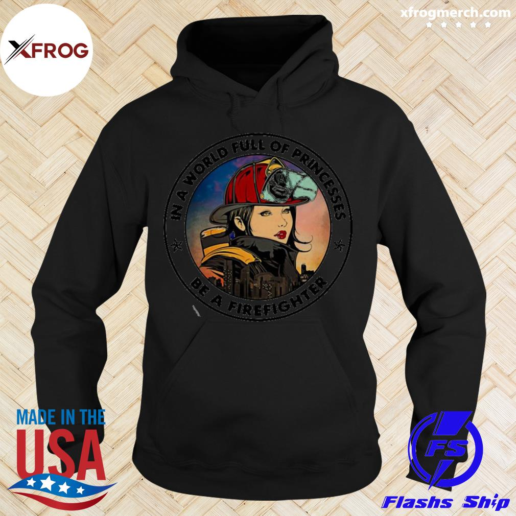 In A World Full Of Princesses Be A Firefighter T-s hoodie